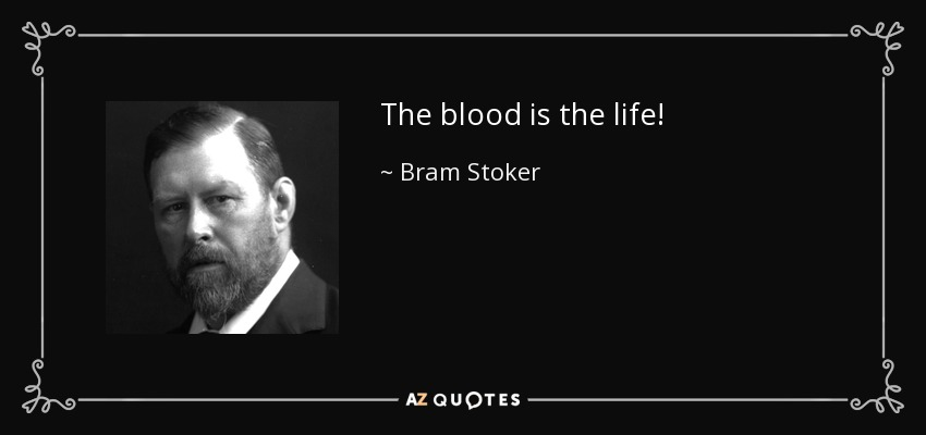 The blood is the life! - Bram Stoker