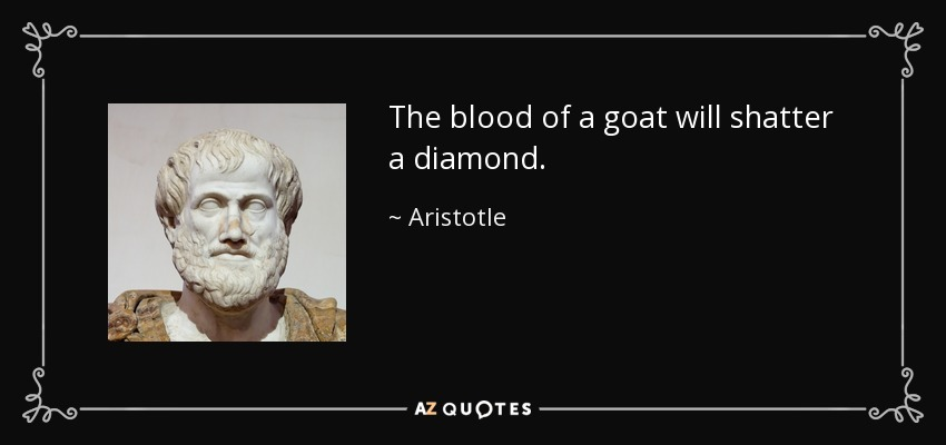 The blood of a goat will shatter a diamond. - Aristotle