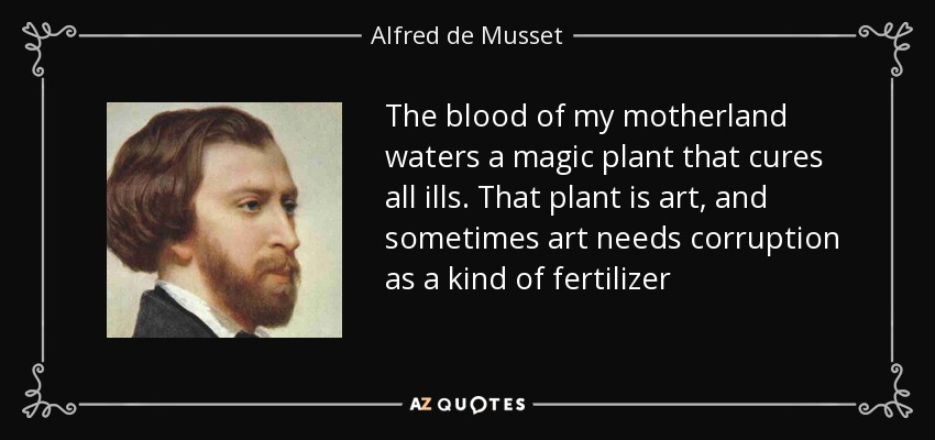 The blood of my motherland waters a magic plant that cures all ills. That plant is art, and sometimes art needs corruption as a kind of fertilizer - Alfred de Musset