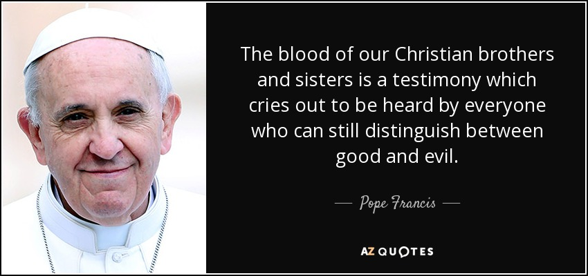 The blood of our Christian brothers and sisters is a testimony which cries out to be heard by everyone who can still distinguish between good and evil. - Pope Francis