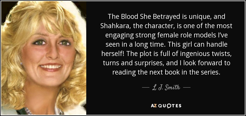 The Blood She Betrayed is unique, and Shahkara, the character, is one of the most engaging strong female role models I've seen in a long time. This girl can handle herself! The plot is full of ingenious twists, turns and surprises, and I look forward to reading the next book in the series. - L. J. Smith
