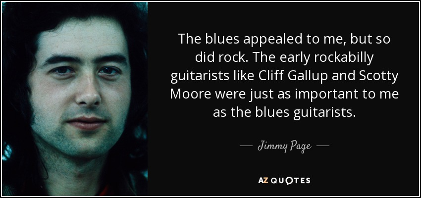 The blues appealed to me, but so did rock. The early rockabilly guitarists like Cliff Gallup and Scotty Moore were just as important to me as the blues guitarists. - Jimmy Page