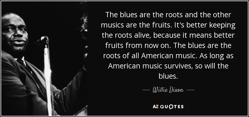 The blues are the roots and the other musics are the fruits. It's better keeping the roots alive, because it means better fruits from now on. The blues are the roots of all American music. As long as American music survives, so will the blues. - Willie Dixon