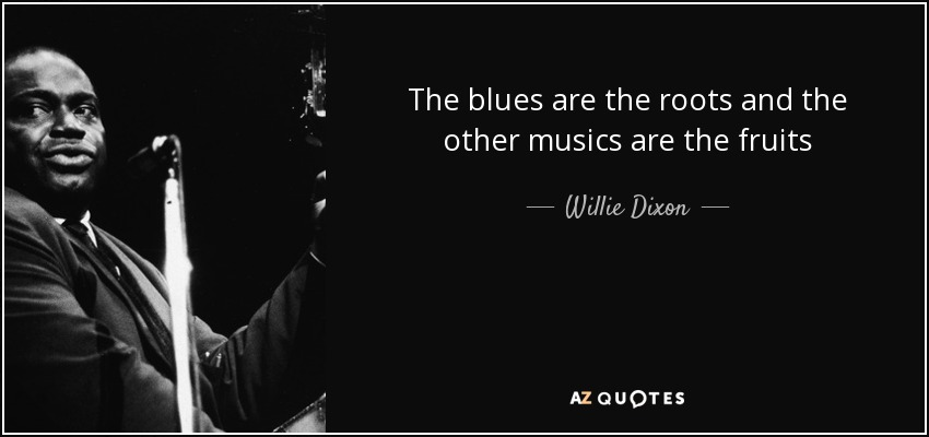 The blues are the roots and the other musics are the fruits - Willie Dixon