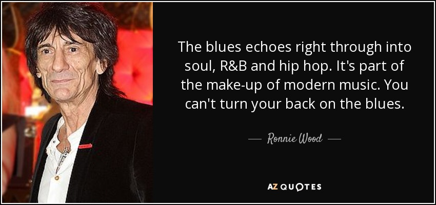 The blues echoes right through into soul, R&B and hip hop. It's part of the make-up of modern music. You can't turn your back on the blues. - Ronnie Wood
