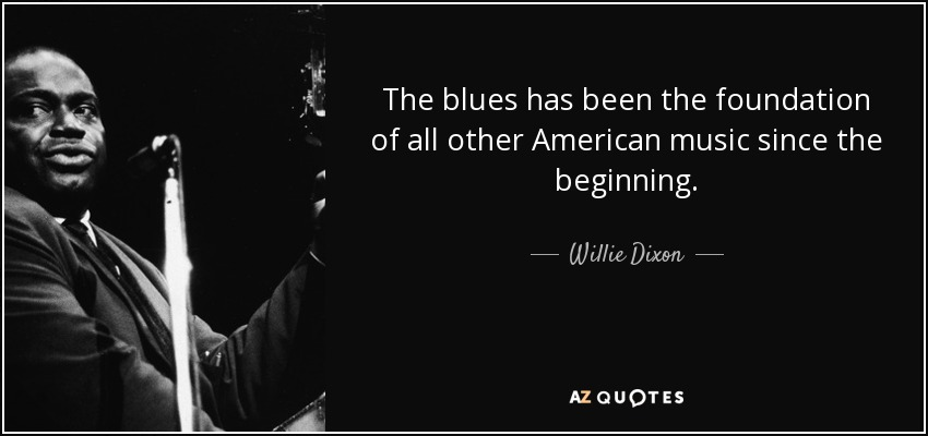 The blues has been the foundation of all other American music since the beginning. - Willie Dixon