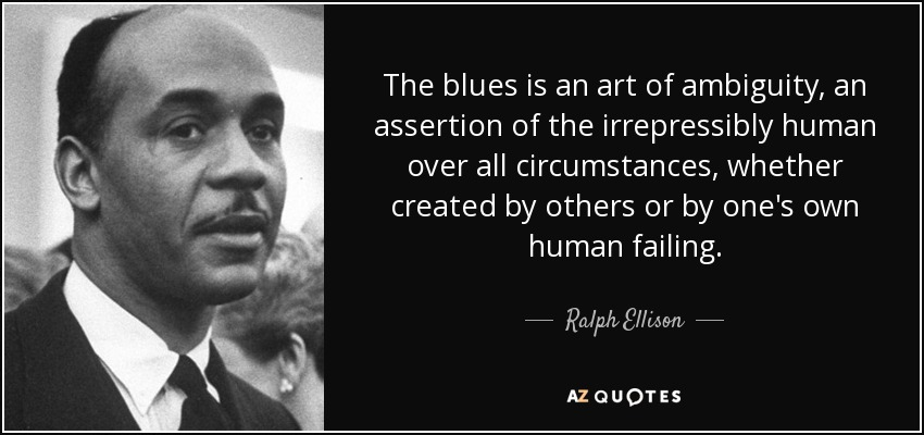The blues is an art of ambiguity, an assertion of the irrepressibly human over all circumstances, whether created by others or by one's own human failing. - Ralph Ellison