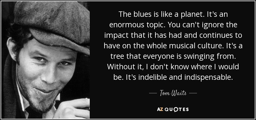 The blues is like a planet. It's an enormous topic. You can't ignore the impact that it has had and continues to have on the whole musical culture. It's a tree that everyone is swinging from. Without it, I don't know where I would be. It's indelible and indispensable. - Tom Waits