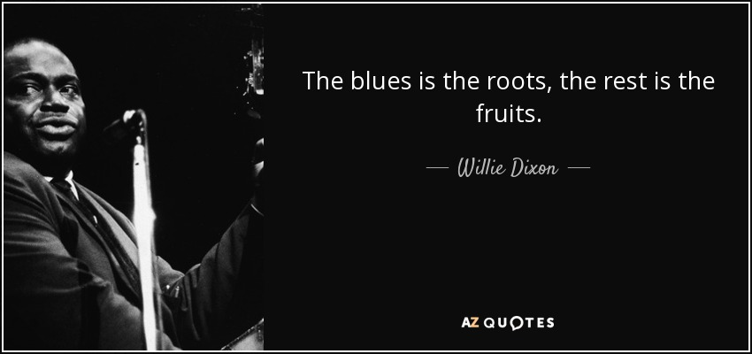 The blues is the roots, the rest is the fruits. - Willie Dixon