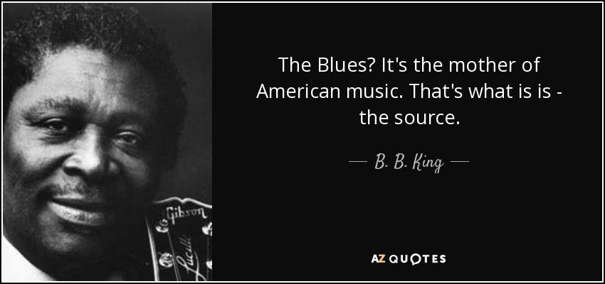 The Blues? It's the mother of American music. That's what is is - the source. - B. B. King