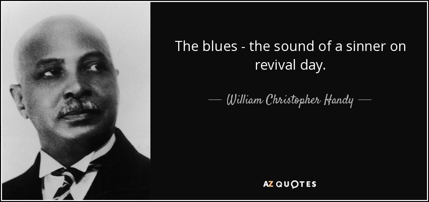 The blues - the sound of a sinner on revival day. - William Christopher Handy