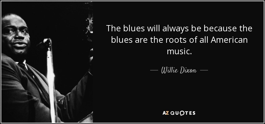 The blues will always be because the blues are the roots of all American music. - Willie Dixon