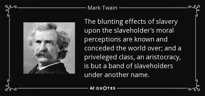 The blunting effects of slavery upon the slaveholder's moral perceptions are known and conceded the world over; and a priveleged class, an aristocracy, is but a band of slaveholders under another name. - Mark Twain