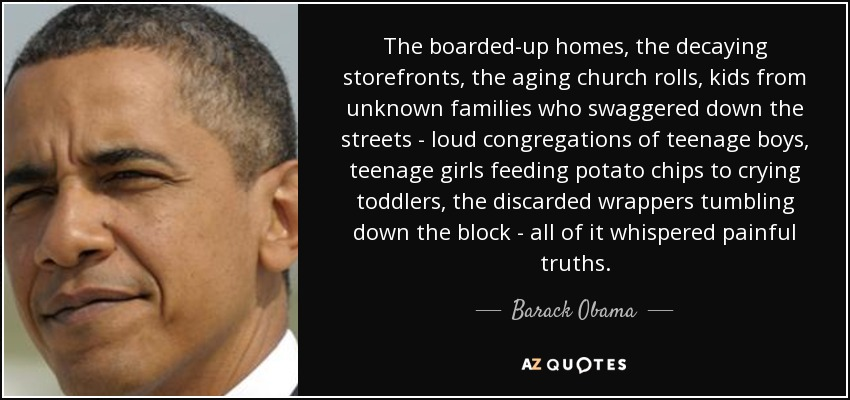 The boarded-up homes, the decaying storefronts, the aging church rolls, kids from unknown families who swaggered down the streets - loud congregations of teenage boys, teenage girls feeding potato chips to crying toddlers, the discarded wrappers tumbling down the block - all of it whispered painful truths. - Barack Obama