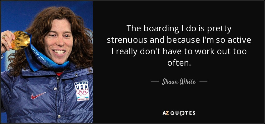 The boarding I do is pretty strenuous and because I'm so active I really don't have to work out too often. - Shaun White