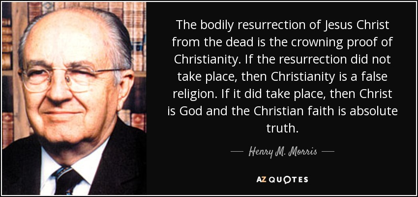 The bodily resurrection of Jesus Christ from the dead is the crowning proof of Christianity. If the resurrection did not take place, then Christianity is a false religion. If it did take place, then Christ is God and the Christian faith is absolute truth. - Henry M. Morris