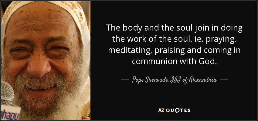 The body and the soul join in doing the work of the soul, ie. praying, meditating, praising and coming in communion with God. - Pope Shenouda III of Alexandria