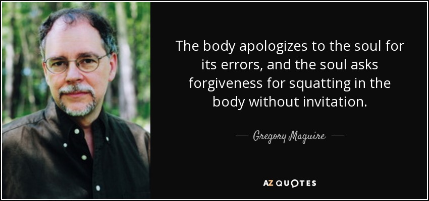 The body apologizes to the soul for its errors, and the soul asks forgiveness for squatting in the body without invitation. - Gregory Maguire