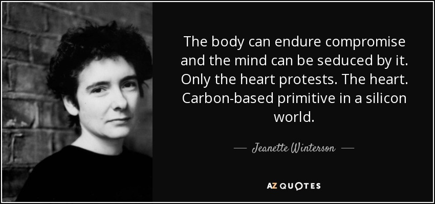 The body can endure compromise and the mind can be seduced by it. Only the heart protests. The heart. Carbon-based primitive in a silicon world. - Jeanette Winterson