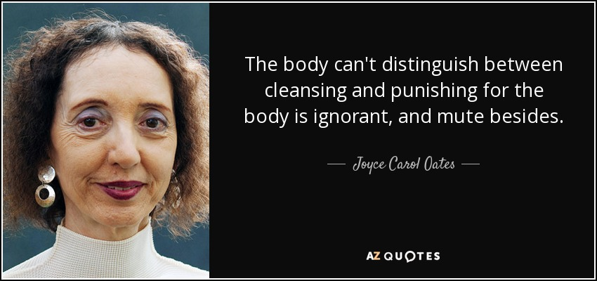 The body can't distinguish between cleansing and punishing for the body is ignorant, and mute besides. - Joyce Carol Oates