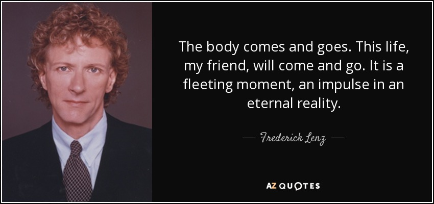 The body comes and goes. This life, my friend, will come and go. It is a fleeting moment, an impulse in an eternal reality. - Frederick Lenz