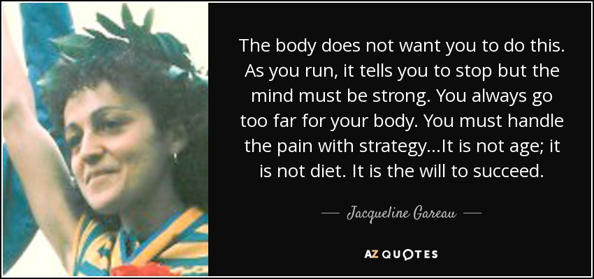 The body does not want you to do this. As you run, it tells you to stop but the mind must be strong. You always go too far for your body. You must handle the pain with strategy...It is not age; it is not diet. It is the will to succeed. - Jacqueline Gareau