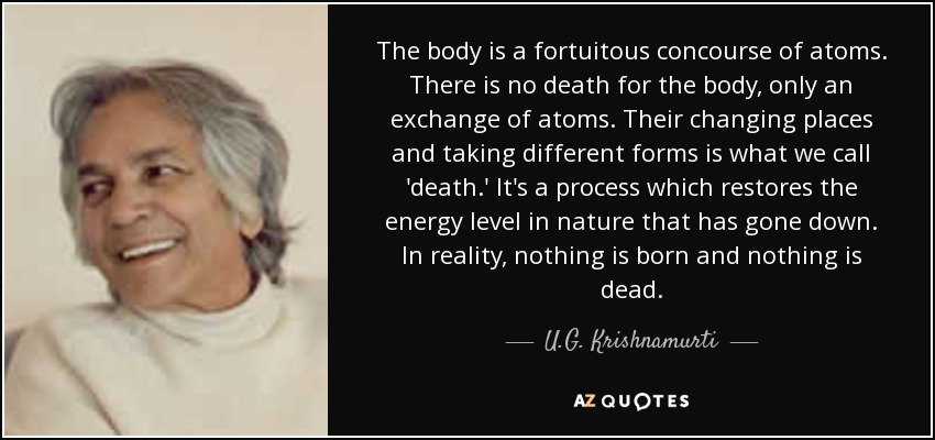 The body is a fortuitous concourse of atoms. There is no death for the body, only an exchange of atoms. Their changing places and taking different forms is what we call 'death.' It's a process which restores the energy level in nature that has gone down. In reality, nothing is born and nothing is dead. - U.G. Krishnamurti