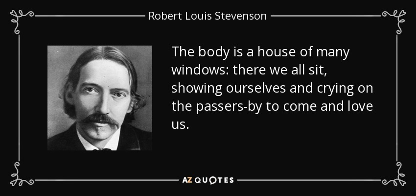 The body is a house of many windows: there we all sit, showing ourselves and crying on the passers-by to come and love us. - Robert Louis Stevenson