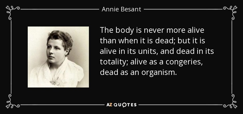 The body is never more alive than when it is dead; but it is alive in its units, and dead in its totality; alive as a congeries, dead as an organism. - Annie Besant