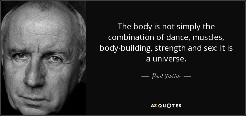 The body is not simply the combination of dance, muscles, body-building, strength and sex: it is a universe. - Paul Virilio