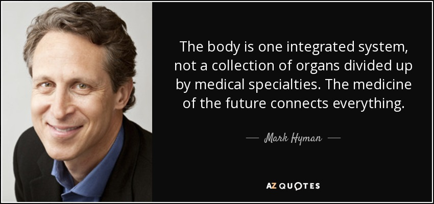 The body is one integrated system, not a collection of organs divided up by medical specialties. The medicine of the future connects everything. - Mark Hyman, M.D.