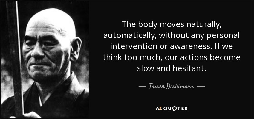 The body moves naturally, automatically, without any personal intervention or awareness. If we think too much, our actions become slow and hesitant. - Taisen Deshimaru
