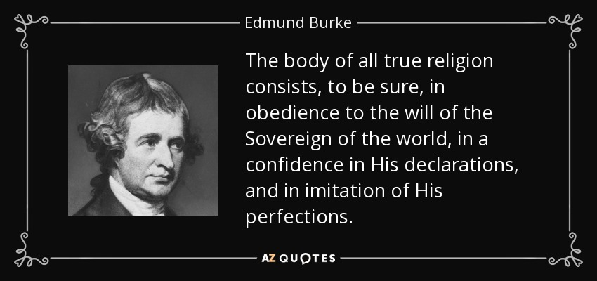 The body of all true religion consists, to be sure, in obedience to the will of the Sovereign of the world, in a confidence in His declarations, and in imitation of His perfections. - Edmund Burke