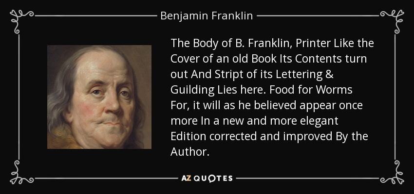 The Body of B. Franklin, Printer Like the Cover of an old Book Its Contents turn out And Stript of its Lettering & Guilding Lies here. Food for Worms For, it will as he believed appear once more In a new and more elegant Edition corrected and improved By the Author. - Benjamin Franklin