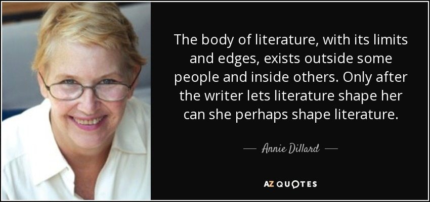 The body of literature, with its limits and edges, exists outside some people and inside others. Only after the writer lets literature shape her can she perhaps shape literature. - Annie Dillard