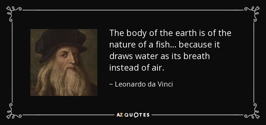 The body of the earth is of the nature of a fish... because it draws water as its breath instead of air. - Leonardo da Vinci