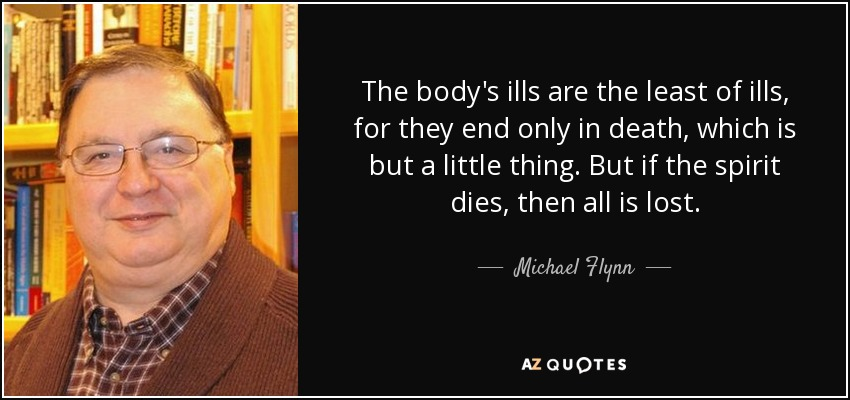 The body's ills are the least of ills, for they end only in death, which is but a little thing. But if the spirit dies, then all is lost. - Michael Flynn