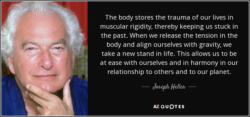 The body stores the trauma of our lives in muscular rigidity, thereby keeping us stuck in the past. When we release the tension in the body and align ourselves with gravity, we take a new stand in life. This allows us to be at ease with ourselves and in harmony in our relationship to others and to our planet. - Joseph Heller