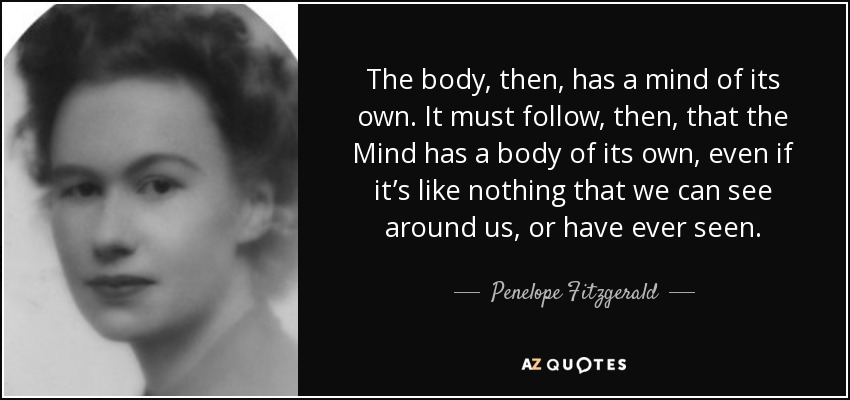 The body, then, has a mind of its own. It must follow, then, that the Mind has a body of its own, even if it's like nothing that we can see around us, or have ever seen. - Penelope Fitzgerald