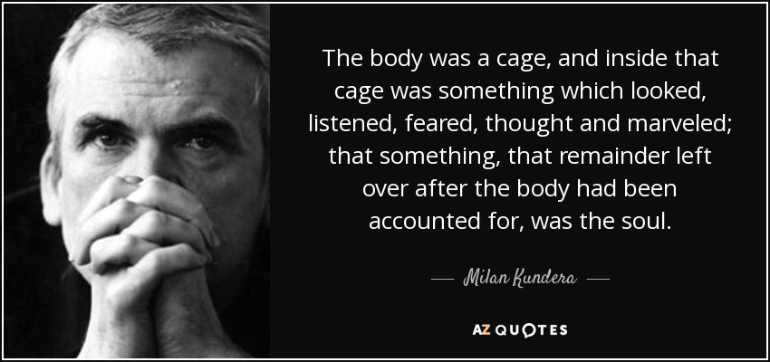 The body was a cage, and inside that cage was something which looked, listened, feared, thought and marveled; that something, that remainder left over after the body had been accounted for, was the soul. - Milan Kundera