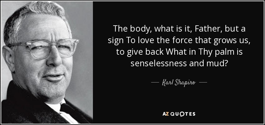 The body, what is it, Father, but a sign To love the force that grows us, to give back What in Thy palm is senselessness and mud? - Karl Shapiro