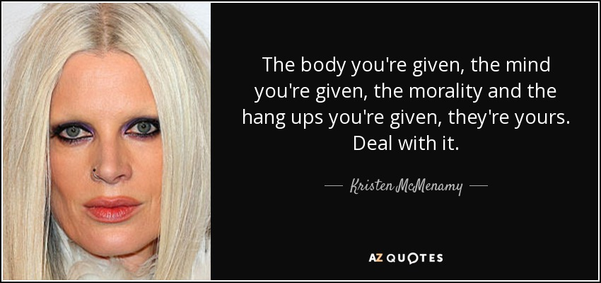 The body you're given, the mind you're given, the morality and the hang ups you're given, they're yours. Deal with it. - Kristen McMenamy