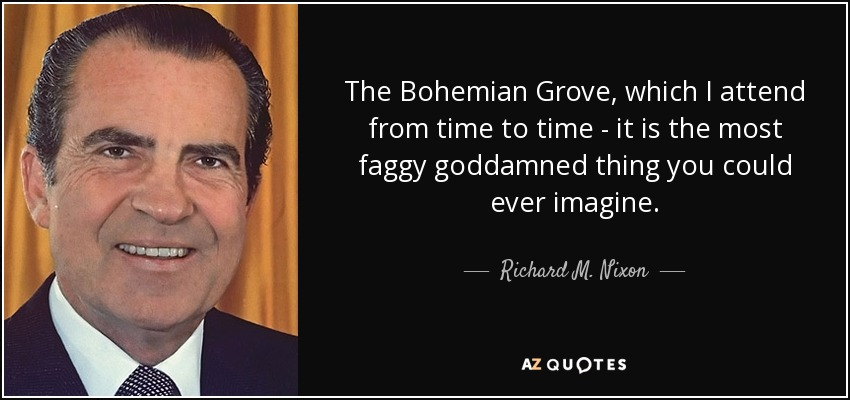 The Bohemian Grove, which I attend from time to time - it is the most faggy goddamned thing you could ever imagine. - Richard M. Nixon