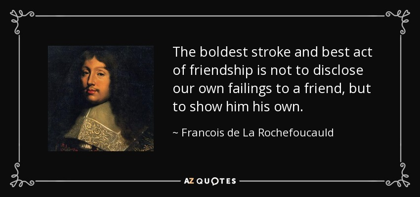 The boldest stroke and best act of friendship is not to disclose our own failings to a friend, but to show him his own. - Francois de La Rochefoucauld