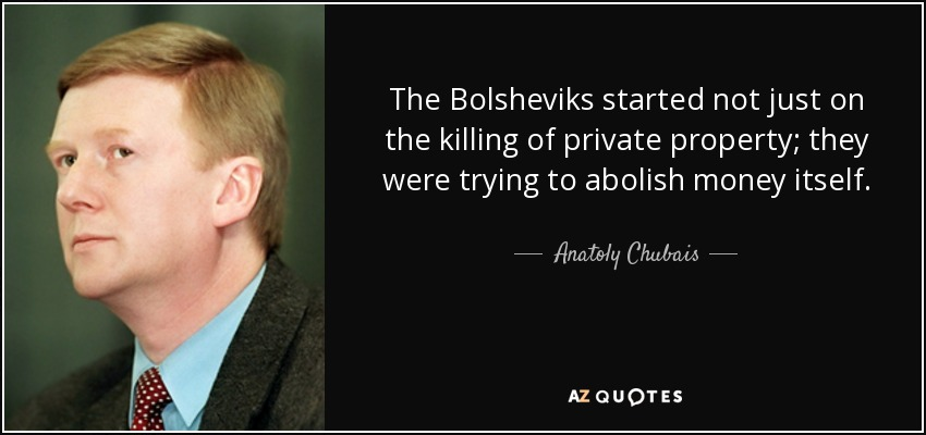 The Bolsheviks started not just on the killing of private property; they were trying to abolish money itself. - Anatoly Chubais