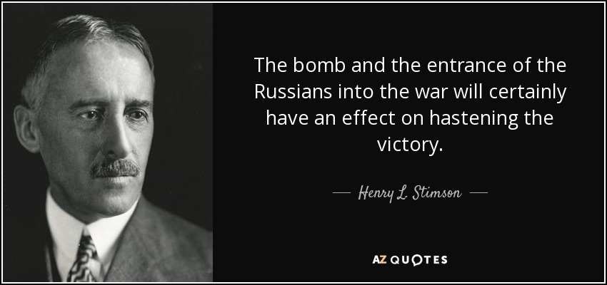 The bomb and the entrance of the Russians into the war will certainly have an effect on hastening the victory. - Henry L. Stimson