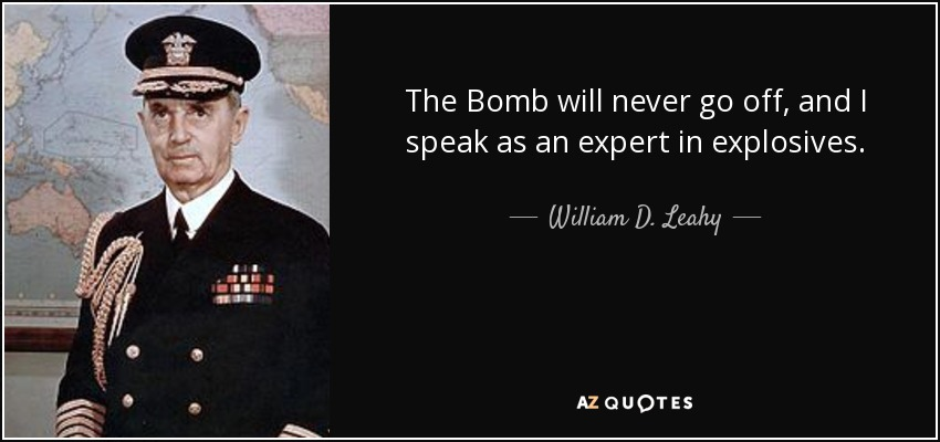 The Bomb will never go off, and I speak as an expert in explosives. - William D. Leahy
