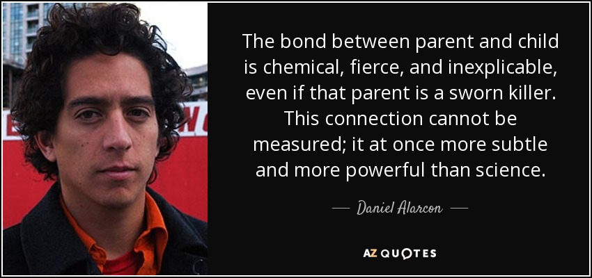 The bond between parent and child is chemical, fierce, and inexplicable, even if that parent is a sworn killer. This connection cannot be measured; it at once more subtle and more powerful than science. - Daniel Alarcon