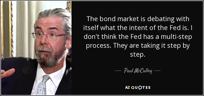 The bond market is debating with itself what the intent of the Fed is. I don't think the Fed has a multi-step process. They are taking it step by step. - Paul McCulley