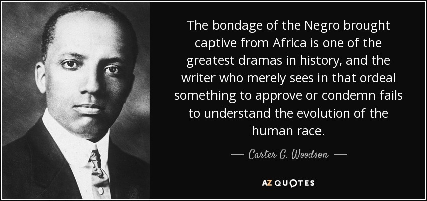 The bondage of the Negro brought captive from Africa is one of the greatest dramas in history, and the writer who merely sees in that ordeal something to approve or condemn fails to understand the evolution of the human race. - Carter G. Woodson